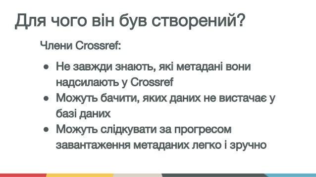Члени Crossref: ● Не завжди знають, які метадані вони надсилають у Crossref ● Можуть бачити, яких даних не вистачає у базі...