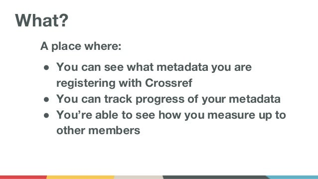 A place where: ● You can see what metadata you are registering with Crossref ● You can track progress of your metadata ● Y...
