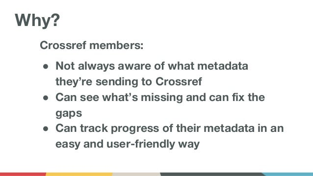 Crossref members: ● Not always aware of what metadata they're sending to Crossref ● Can see what's missing and can fix the...