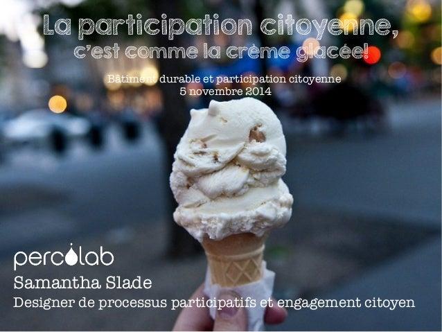 Bâtiment durable et participation citoyenne 5 novembre 2014 La participation citoyenne, c'est comme la crème glacée! Saman...
