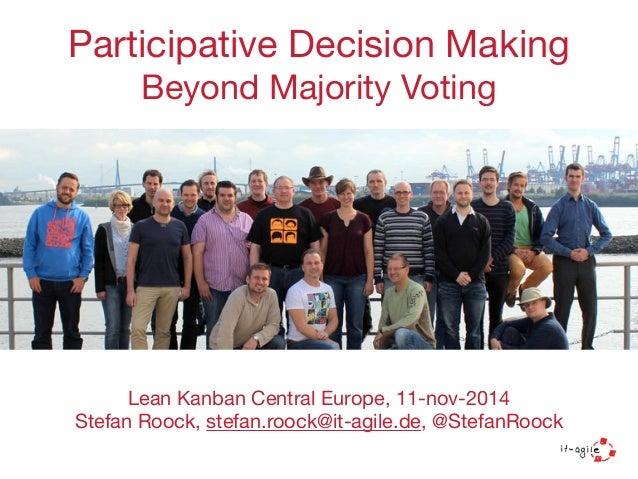 Participative Decision Making  Beyond Majority Voting  Lean Kanban Central Europe, 11-nov-2014  Stefan Roock, stefan.roock...