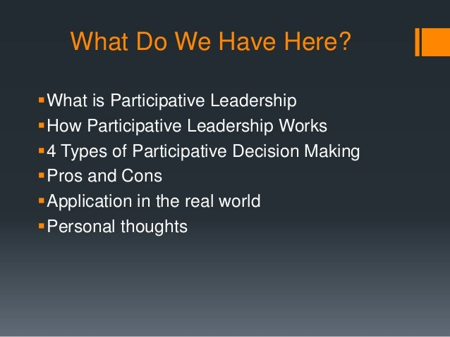 What Do We Have Here? What is Participative Leadership How Participative Leadership Works 4 Types of Participative Deci...