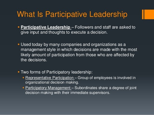 What Is Participative Leadership  Participative Leadership – Followers and staff are asked to give input and thoughts to ...