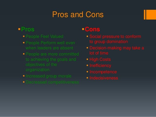 Pros and Cons Pros  People Feel Valued  People Perform well even when leaders are absent  People are more committed to...
