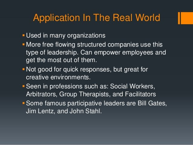 Application In The Real World Used in many organizations More free flowing structured companies use this type of leaders...