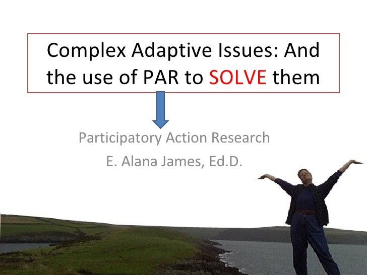 Complex Adaptive Issues: And the use of PAR to  SOLVE  them Participatory Action Research E. Alana James, Ed.D.