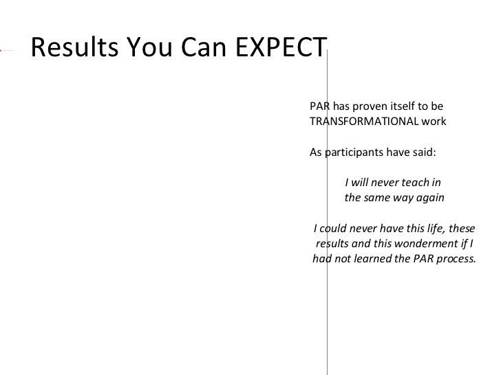 Results You Can EXPECT  PAR has proven itself to be  TRANSFORMATIONAL work As participants have said: I will never teach i...