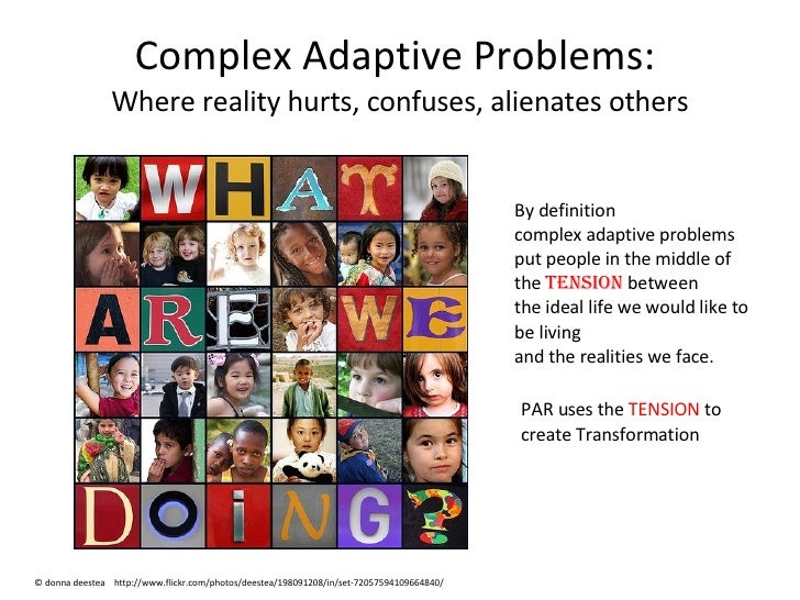 Complex Adaptive Problems:  Where reality hurts, confuses, alienates others By definition  complex adaptive problems put p...