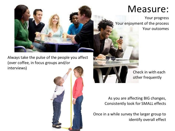 Measure: Your progress  Your enjoyment of the process Your outcomes Always take the pulse of the people you affect  (over ...