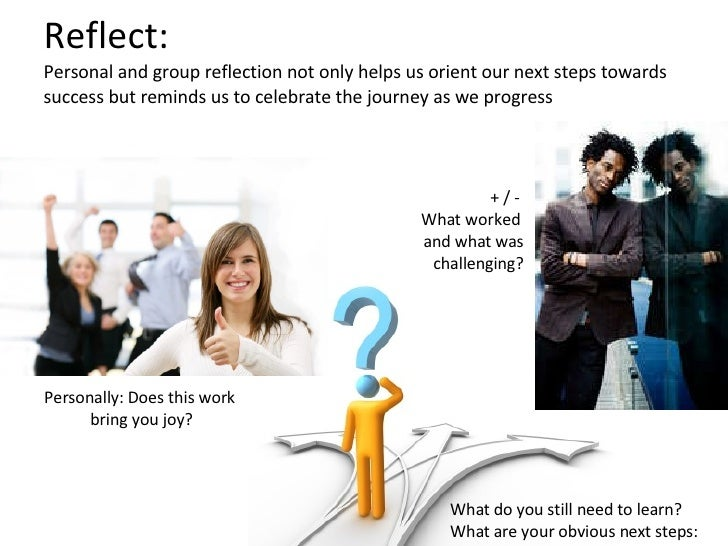 Reflect: Personal and group reflection not only helps us orient our next steps towards success but reminds us to celebrate...