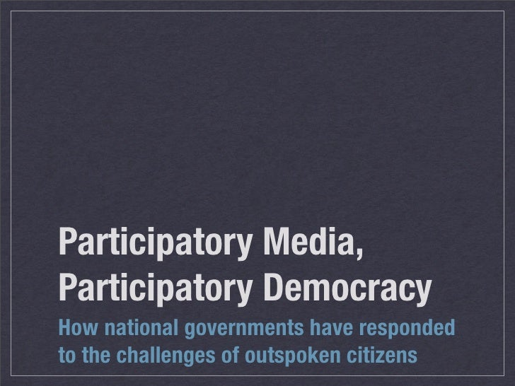 Participatory Media, Participatory Democracy How national governments have responded to the challenges of outspoken citizens