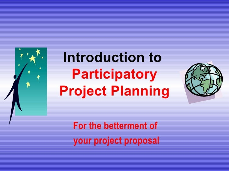 Introduction to  Participatory Project Planning For the betterment of  your project proposal