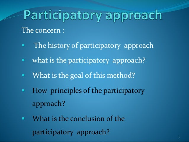 The concern :  The history of participatory approach  what is the participatory approach?  What is the goal of this met...