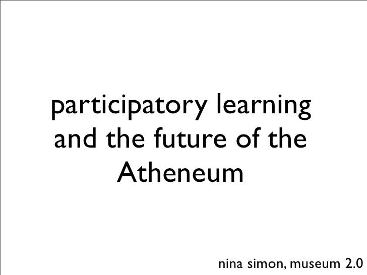 participatory learning and the future of the       Atheneum                nina simon, museum 2.0