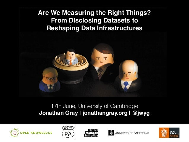 Are We Measuring the Right Things?! From Disclosing Datasets to! Reshaping Data Infrastructures 17th June, University of C...
