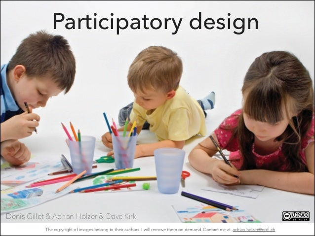 Participatory design Denis Gillet & Adrian Holzer & Dave Kirk The copyright of images belong to their authors. I will remo...