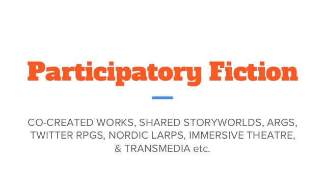 Participatory Fiction CO-CREATED WORKS, SHARED STORYWORLDS, ARGS, TWITTER RPGS, NORDIC LARPS, IMMERSIVE THEATRE, & TRANSME...