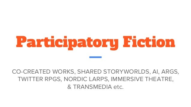 Participatory Fiction CO-CREATED WORKS, SHARED STORYWORLDS, AI, ARGS, TWITTER RPGS, NORDIC LARPS, IMMERSIVE THEATRE, & TRA...