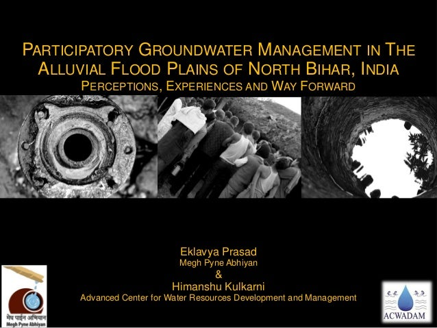 PARTICIPATORY GROUNDWATER MANAGEMENT IN THE ALLUVIAL FLOOD PLAINS OF NORTH BIHAR, INDIA PERCEPTIONS, EXPERIENCES AND WAY F...