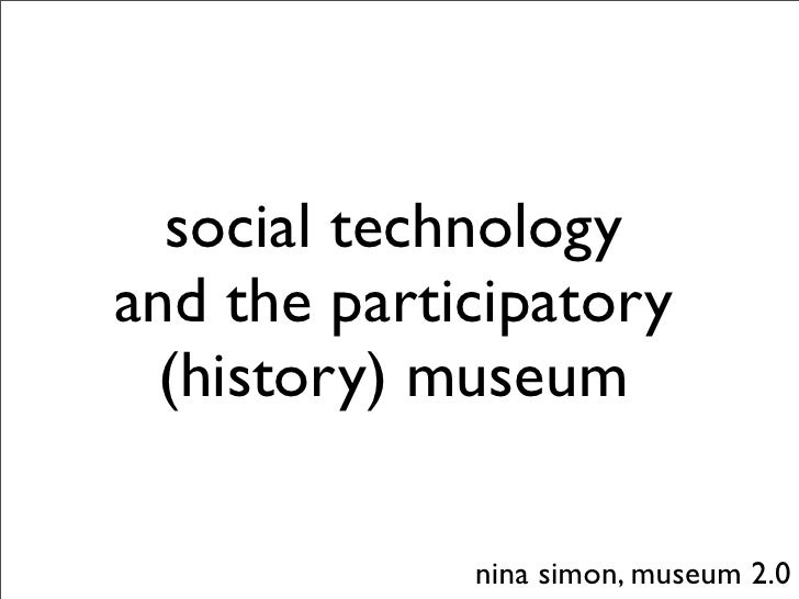 social technology and the participatory   (history) museum               nina simon, museum 2.0