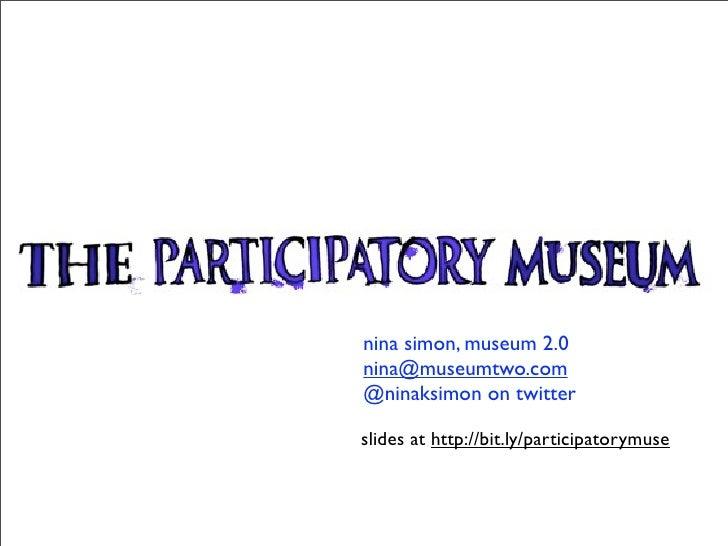 nina simon, museum 2.0 nina@museumtwo.com @ninaksimon on twitter  slides at http://bit.ly/participatorymuse