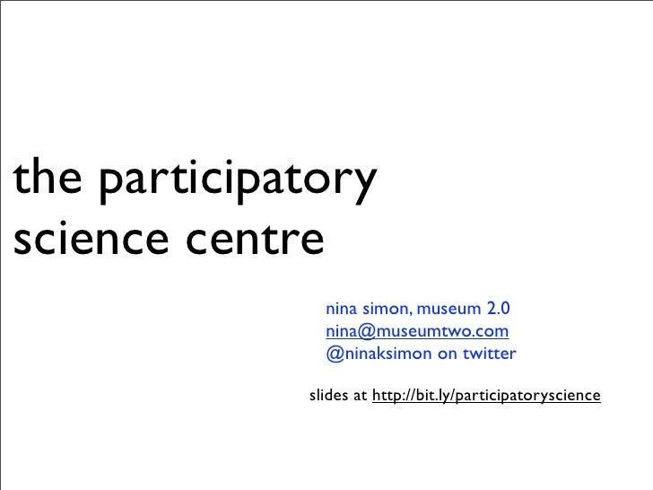 the participatory science centre                nina simon, museum 2.0                nina@museumtwo.com                @n...