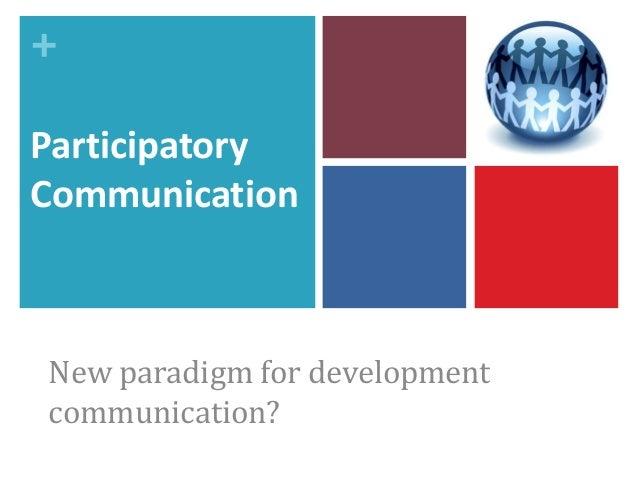 + Participatory Communication New paradigm for development communication?