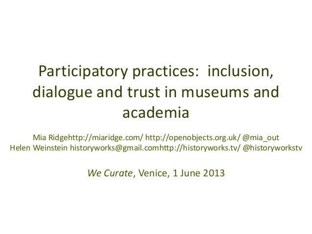 Participatory practices: inclusion,dialogue and trust in museums andacademiaMia Ridgehttp://miaridge.com/ http://openobjec...