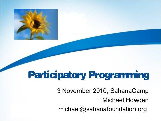 Participatory Programming 3 November 2010, SahanaCamp Michael Howden michael@sahanafoundation.org