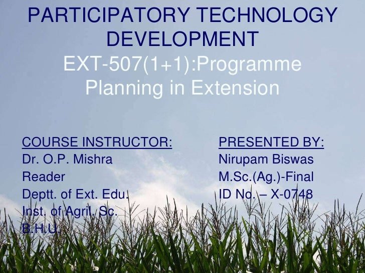 PARTICIPATORY TECHNOLOGY DEVELOPMENTEXT-507(1+1):Programme Planning in Extension<br />COURSE INSTRUCTOR:<br />Dr. O.P. Mis...