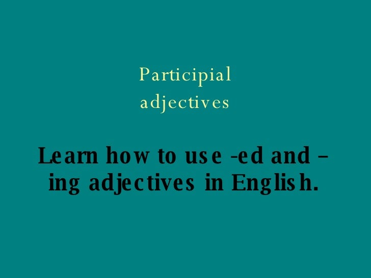 Participial adjectives Learn how to use -ed and –ing adjectives in English.