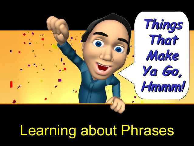 Things                  That                  Make                 Ya Go,                 Hmmm!Learning about Phrases