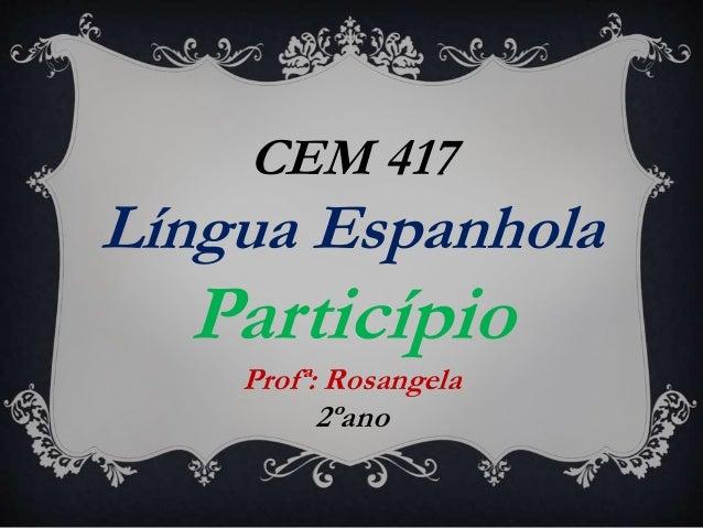 CEM 417 Língua Espanhola Particípio Profª: Rosangela 2ºano