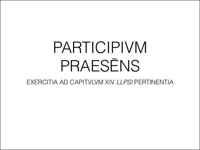 PARTICIPIVM PRAESĒNS EXERCITIA AD CAPITVLVM XIV LLPSI PERTINENTIA