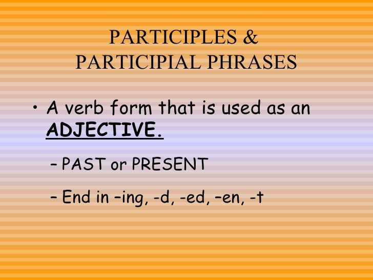 PARTICIPLES &  PARTICIPIAL PHRASES <ul><li>A verb form that is used as an  ADJECTIVE. </li></ul><ul><ul><li>PAST or PRESEN...