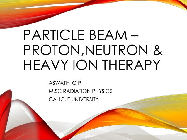 PARTICLE BEAM –  PROTON,NEUTRON &  HEAVY ION THERAPY  ASWATHI C P  M.SC RADIATION PHYSICS  CALICUT UNIVERSITY