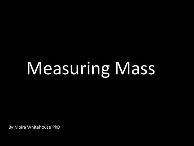 Measuring Mass By Moira Whitehouse PhD