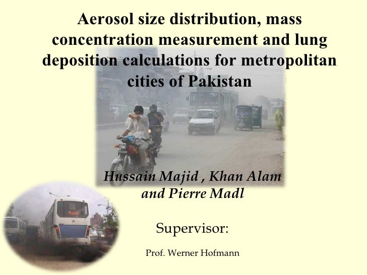 Hussain Majid , Khan Alam and Pierre Madl Supervisor: Prof. Werner Hofmann Aerosol size distribution, mass concentration m...