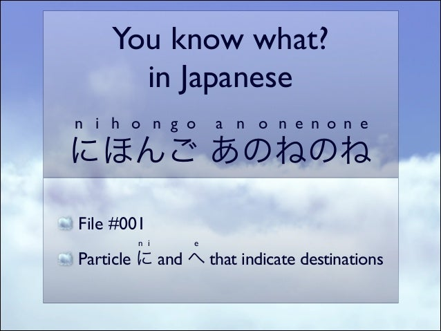 You know what?   in Japanese  n i h o n g o  a n o n e n o n e  にほんご あのねのね File #001  n i  e  Particle に and へ that ind...