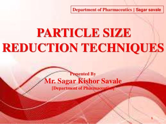 PARTICLE SIZE REDUCTION TECHNIQUES Presented By Mr. Sagar Kishor Savale [Department of Pharmaceutics] 1 Department of Phar...