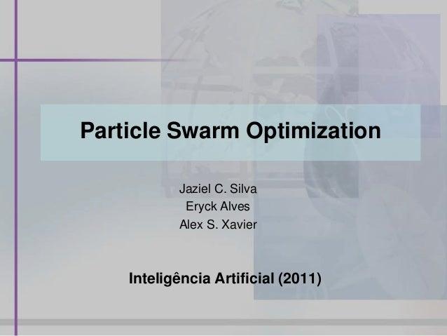 Particle Swarm OptimizationJaziel C. SilvaEryck AlvesAlex S. XavierInteligência Artificial (2011)