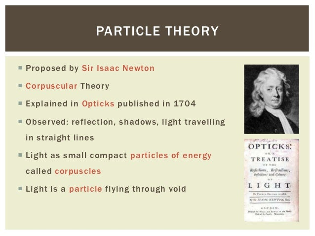 corpuscular theory of light Newton bought his first prism in an attempt to disprove descartes' theory of light he claimed grimaldi's diffraction was simply a new kind of refraction.
