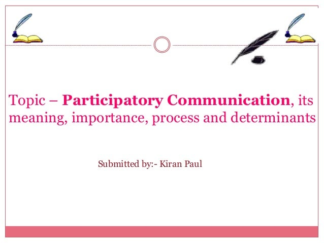 Topic – Participatory Communication, its  meaning, importance, process and determinants  Submitted by:- Kiran Paul