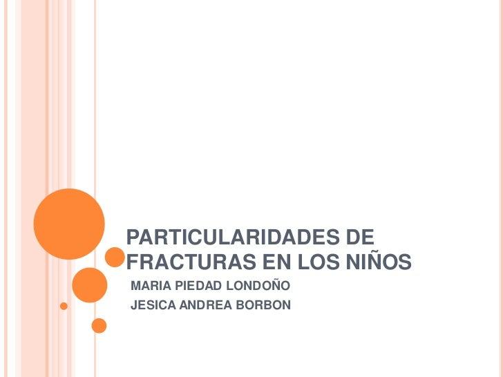PARTICULARIDADES DE FRACTURAS EN LOS NIÑOS<br />MARIA PIEDAD LONDOÑO<br />JESICA ANDREA BORBON <br />