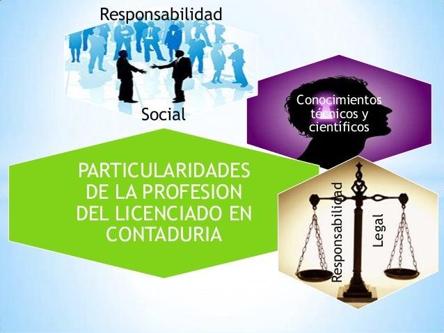 Conocimientostécnicos ycientíficosResponsabilidadSocialPARTICULARIDADESDE LA PROFESIONDEL LICENCIADO ENCONTADURIAResponsab...