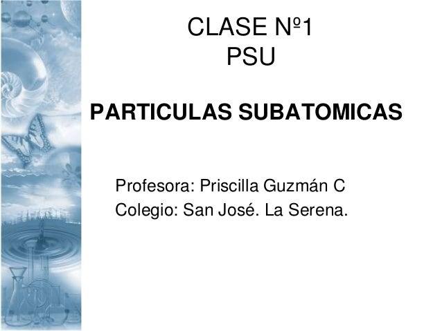 CLASE Nº1 PSU PARTICULAS SUBATOMICAS Profesora: Priscilla Guzmán C Colegio: San José. La Serena.