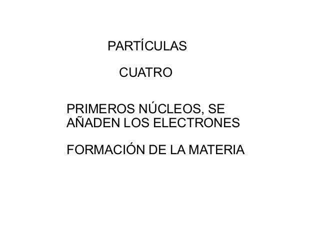 PART�CULAS CUATRO PRIMEROS N�CLEOS, SE A�ADEN LOS ELECTRONES FORMACI�N DE LA MATERIA