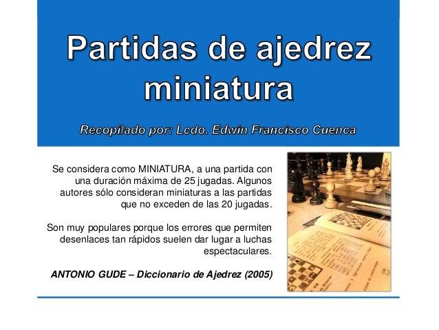 Se considera como MINIATURA, a una partida con una duración máxima de 25 jugadas. Algunos autores sólo consideran miniatur...