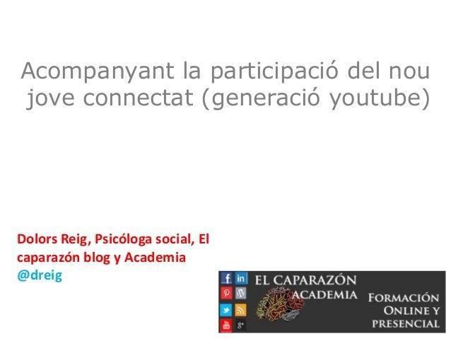 Acompanyant la participació del nou jove connectat (generació youtube) Dolors Reig, Psicóloga social, El caparazón blog y ...