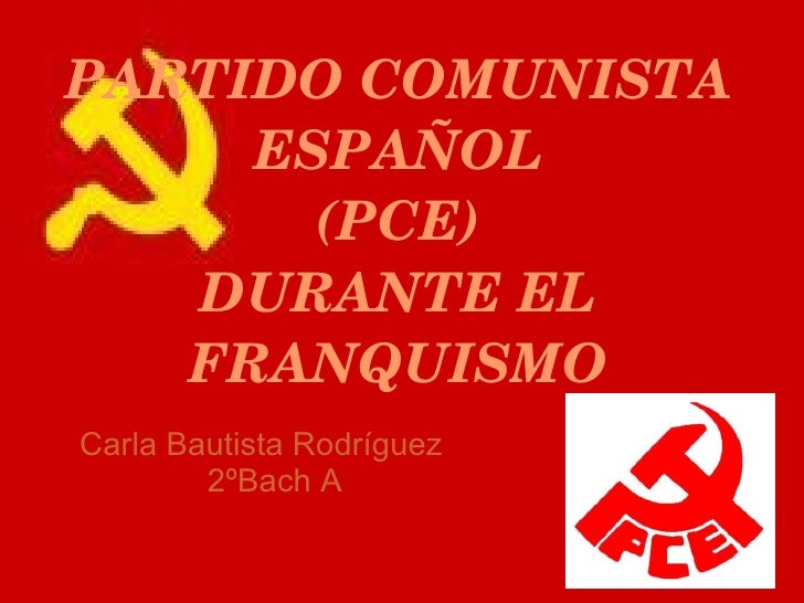 PARTIDOCOMUNISTA     ESPAÑOL       (PCE)   DURANTEEL   FRANQUISMOCarla Bautista Rodríguez        2ºBach A
